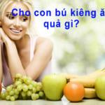 Cho con bú kiêng ăn quả gì?